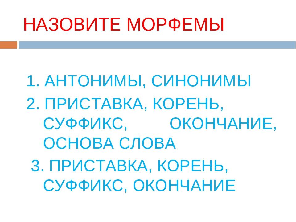 НАЗОВИТЕ МОРФЕМЫ 1. АНТОНИМЫ, СИНОНИМЫ 2. ПРИСТАВКА, КОРЕНЬ, СУФФИКС, ОКОНЧАН...