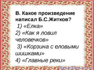 В. Какое произведение написал Б.С.Житков? 1) «Елка» 2) «Как я ловил человечк