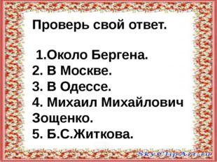 Проверь свой ответ. 1.Около Бергена. 2. В Москве. 3. В Одессе. 4. Михаил Мих