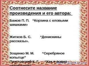 """Соотнесите название произведения и его автора: Бажов П. П. """"Корзина с еловым"""