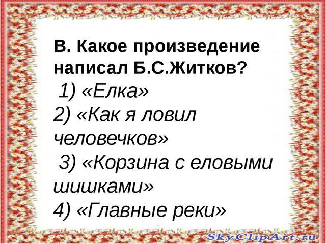 В. Какое произведение написал Б.С.Житков? 1) «Елка» 2) «Как я ловил человечк...