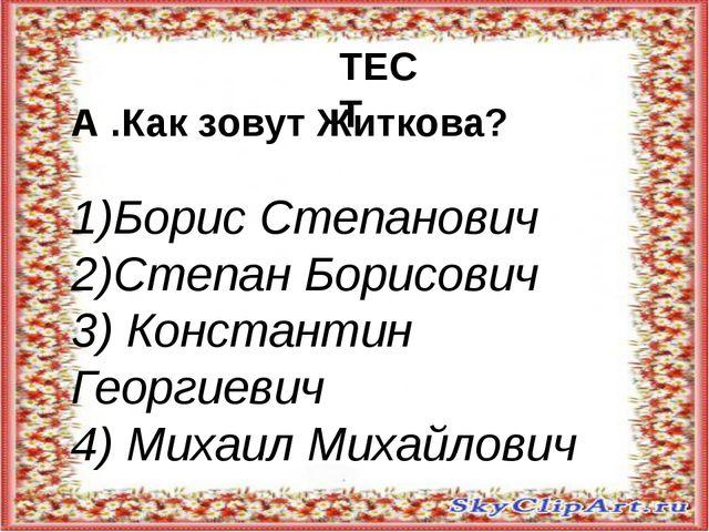 А .Как зовут Житкова? 1)Борис Степанович 2)Степан Борисович 3) Константин Ге...