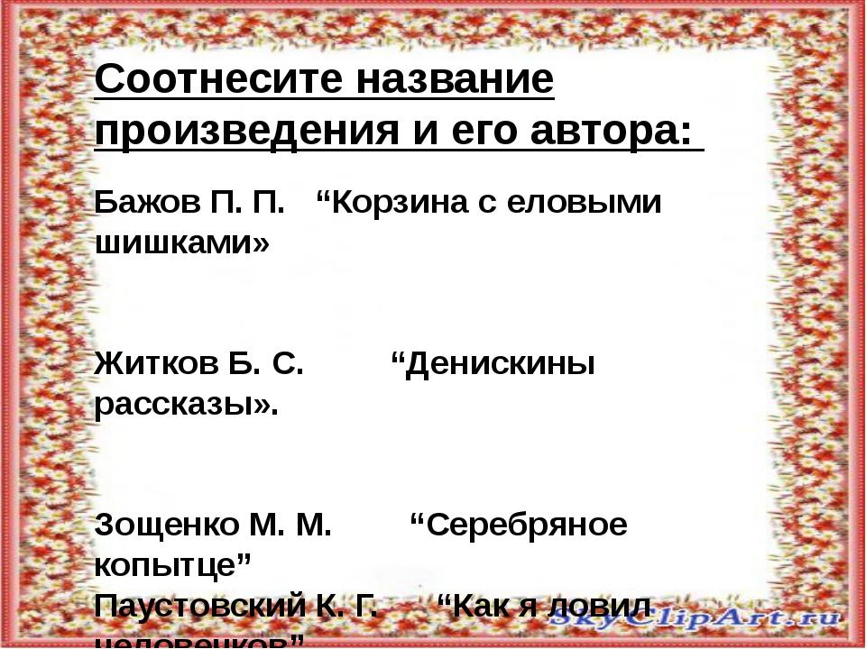 """Соотнесите название произведения и его автора: Бажов П. П. """"Корзина с еловым..."""