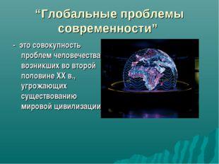 """""""Глобальные проблемы современности"""" - это совокупность проблем человечества,"""