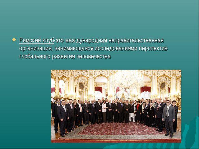 Римский клуб-это международная неправительственная организация, занимающаяся...