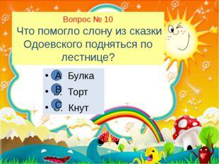 Вопрос № 10 Что помогло слону из сказки Одоевского подняться по лестнице? А.