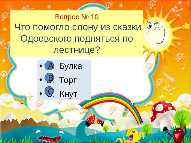 Вопрос № 10 Что помогло слону из сказки Одоевского подняться по лестнице? А....