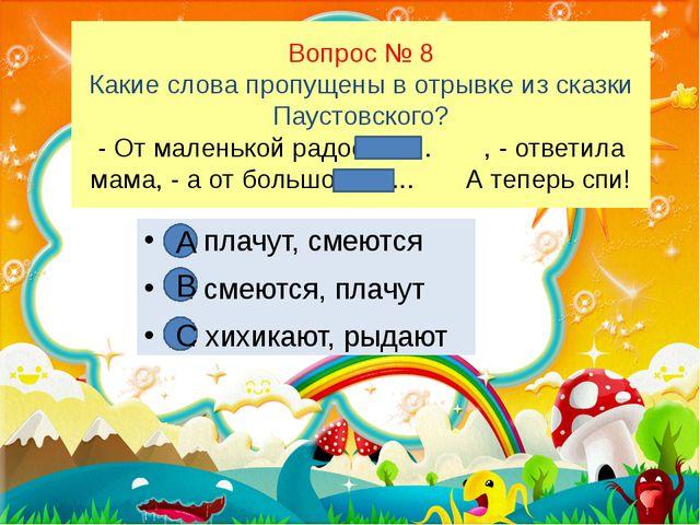 Вопрос № 8 Какие слова пропущены в отрывке из сказки Паустовского? - От мален...