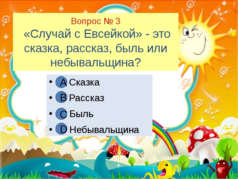 Вопрос № 3 «Случай с Евсейкой» - это сказка, рассказ, быль или небывальщина?...