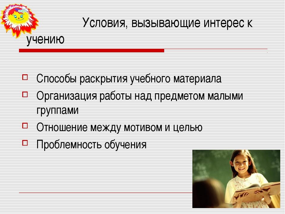 Условия, вызывающие интерес к учению Способы раскрытия учебного материала Ор...