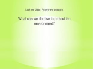 Look the video. Answer the question: What can we do else to protect the envi
