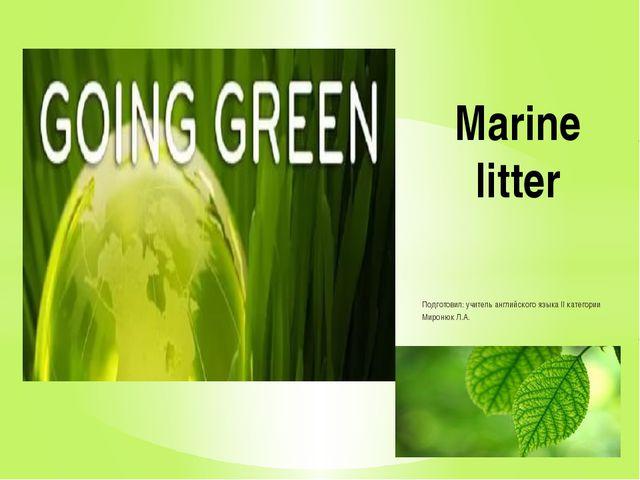 Подготовил: учитель английского языка II категории Миронюк Л.А. Marine litter