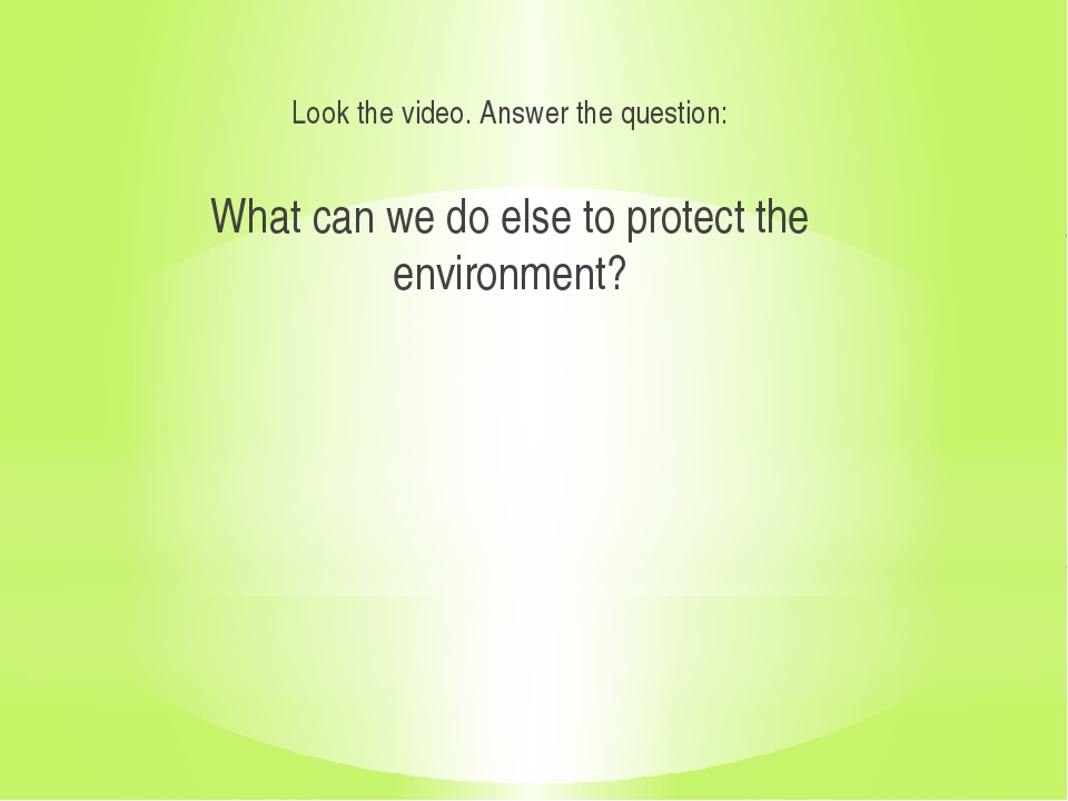 Look the video. Answer the question: What can we do else to protect the envi...