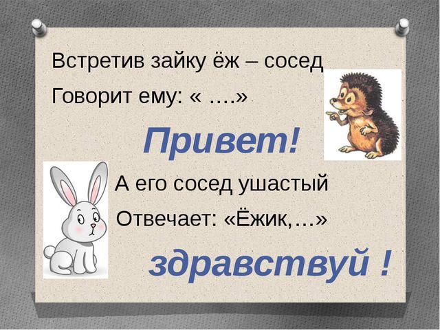 Встретив зайку ёж – сосед Говорит ему: « ….» Привет! А его сосед ушастый Отве...