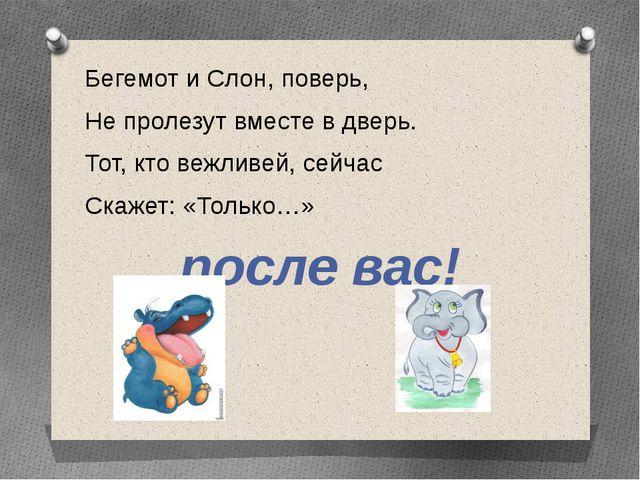 Бегемот и Слон, поверь, Не пролезут вместе в дверь. Тот, кто вежливей, сейчас...
