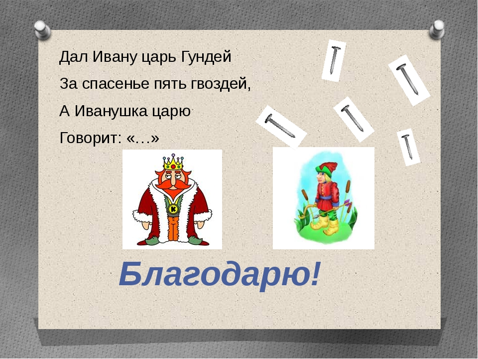 Дал Ивану царь Гундей За спасенье пять гвоздей, А Иванушка царю Говорит: «…»...