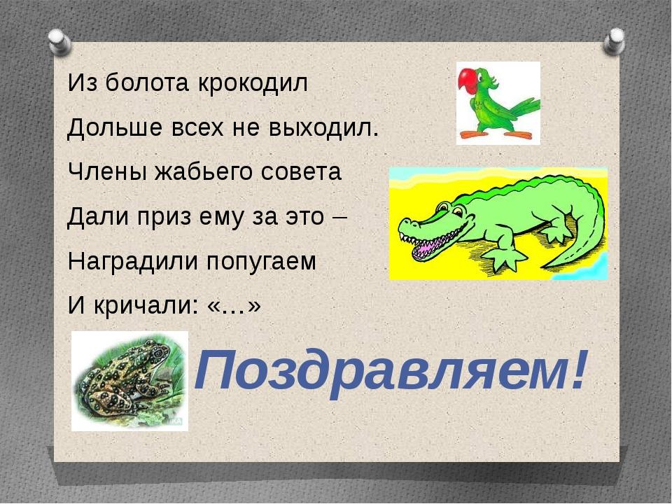 Из болота крокодил Дольше всех не выходил. Члены жабьего совета Дали приз ему...