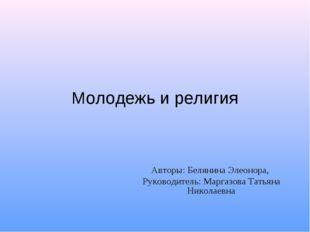 Молодежь и религия Авторы: Белянина Элеонора, Руководитель: Маргазова Татьяна