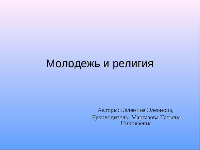 Молодежь и религия Авторы: Белянина Элеонора, Руководитель: Маргазова Татьяна...