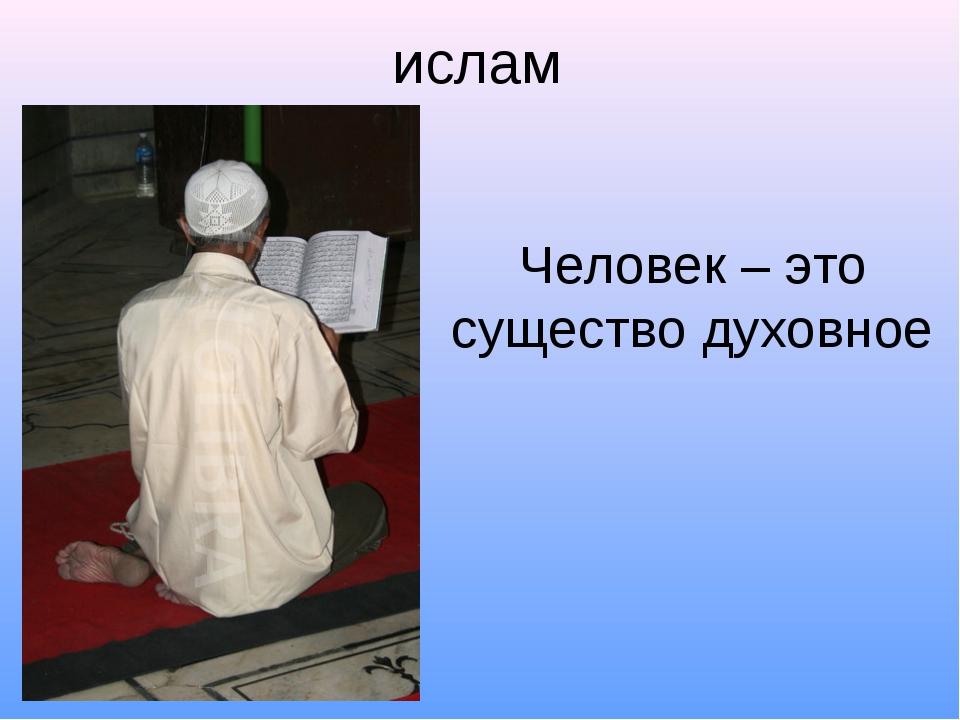 ислам Человек – это существо духовное