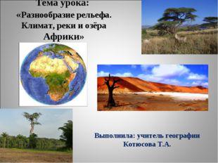 Тема урока: «Разнообразие рельефа. Климат, реки и озёра Африки» Выполнила: уч