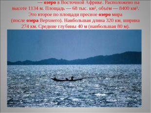 Викто́рия—озеров Восточной Африке. Расположено на высоте 1134 м. Площадь —
