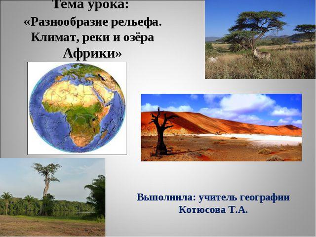 Тема урока: «Разнообразие рельефа. Климат, реки и озёра Африки» Выполнила: уч...