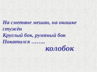 На сметане мешан, на окошке стужён Круглый бок, румяный бок Покатился …….. ко