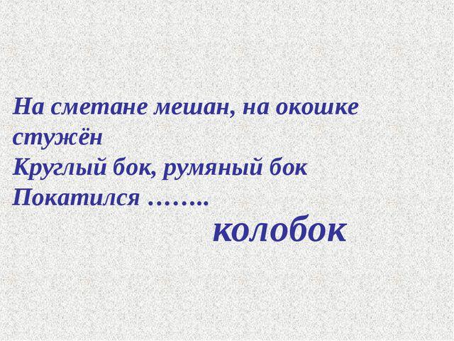 На сметане мешан, на окошке стужён Круглый бок, румяный бок Покатился …….. ко...