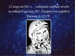 12 апреля1961 г. - совершён первый полёт человека в космос (Ю. Гагарин) на к