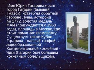 Имя Юрия Гагарина носят: город Гагарин (бывший Гжатск), кратер на обратной с