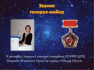 В отставке, старший научный сотрудник РГНИИ ЦПК, депутат Областной Думы от па
