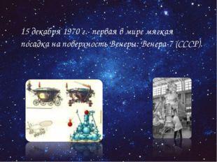 15 декабря 1970 г.- первая в мире мягкая посадка на поверхность Венеры: Вене