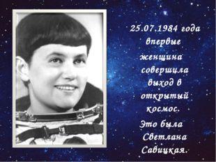 25.07.1984 года впервые женщина совершила выход в открытый космос. Это была