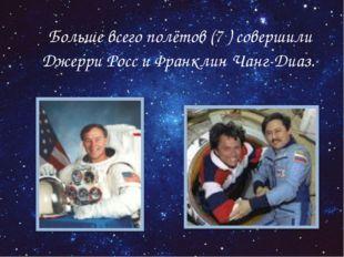 Больше всего полётов (7 ) совершили Джерри Росс и Франклин Чанг-Диаз.