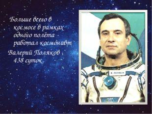 Больше всего в космосе в рамках одного полёта работал космонавт Валерий Поля