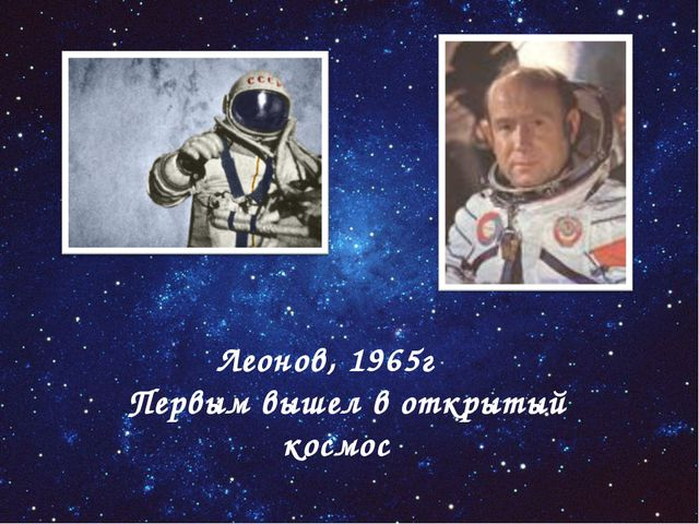 Леонов, 1965г Первым вышел в открытый космос