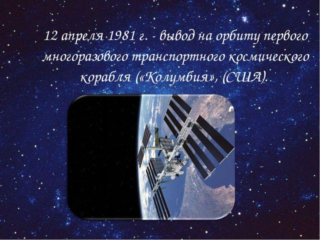 12 апреля 1981 г. - вывод на орбиту первого многоразового транспортного косм...