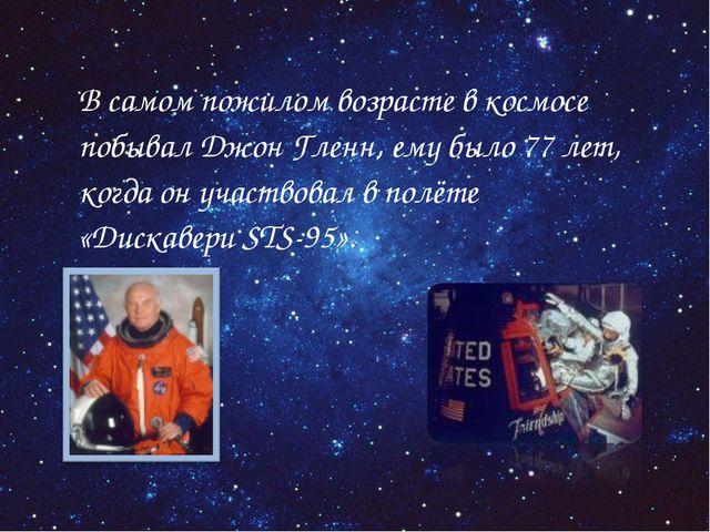 В самом пожилом возрасте в космосе побывал Джон Гленн, ему было 77лет, когд...