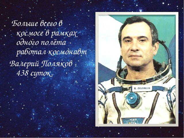 Больше всего в космосе в рамках одного полёта работал космонавт Валерий Поля...
