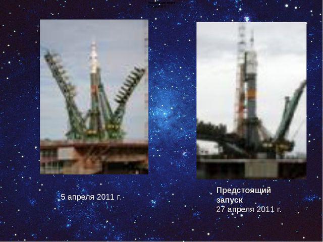 5 апреля 2011 г. Предстоящий запуск 27 апреля 2011 г. Предстоящий запуск 27 а...