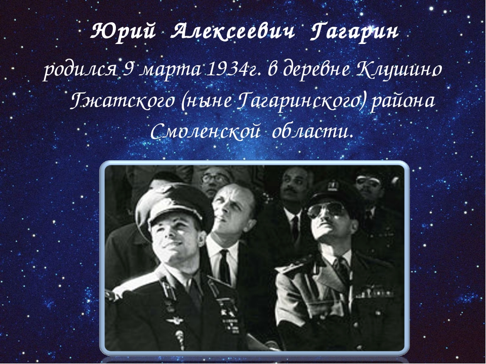 Юрий Алексеевич Гагарин родился 9 марта 1934г. в деревне Клушино Гжатского (...