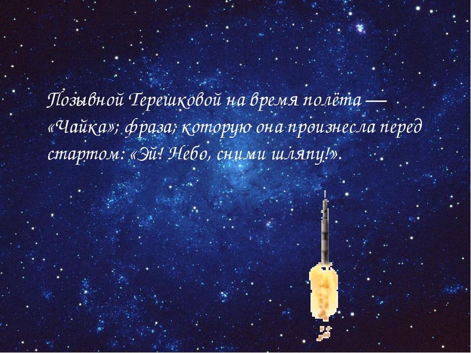 Позывной Терешковой на время полёта— «Чайка»; фраза, которую она произнесла...