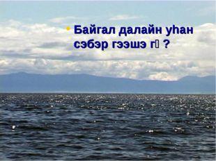 Байгал далайн уhан сэбэр гээшэ гү?