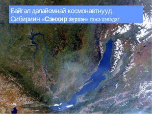 Байгал далайемнай космонавтнууд Сибириин «Сэнхир зүрхэн» гэжэ хэлэдэг.