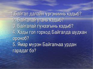 1.Байгал далайн үргэниинь хэдыб? 2. Байгалай утань хэдыб? 3. Байгалай гүнзэг
