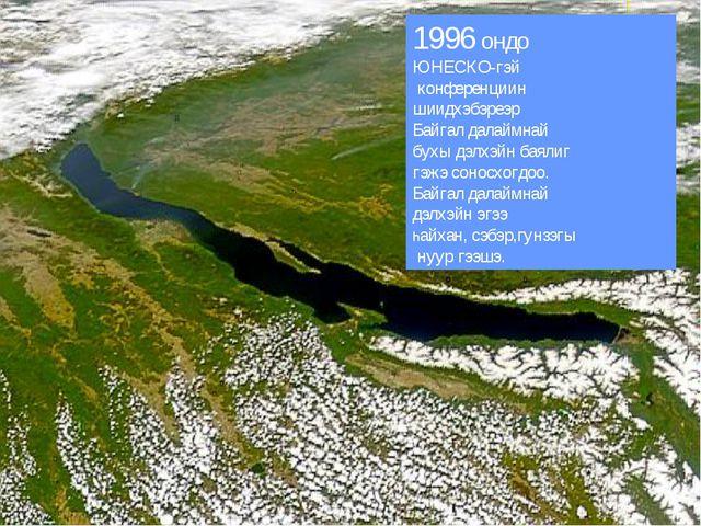 1996 ондо ЮНЕСКО-гэй конференциин шиидхэбэреэр Байгал далаймнай бухы дэлхэйн...