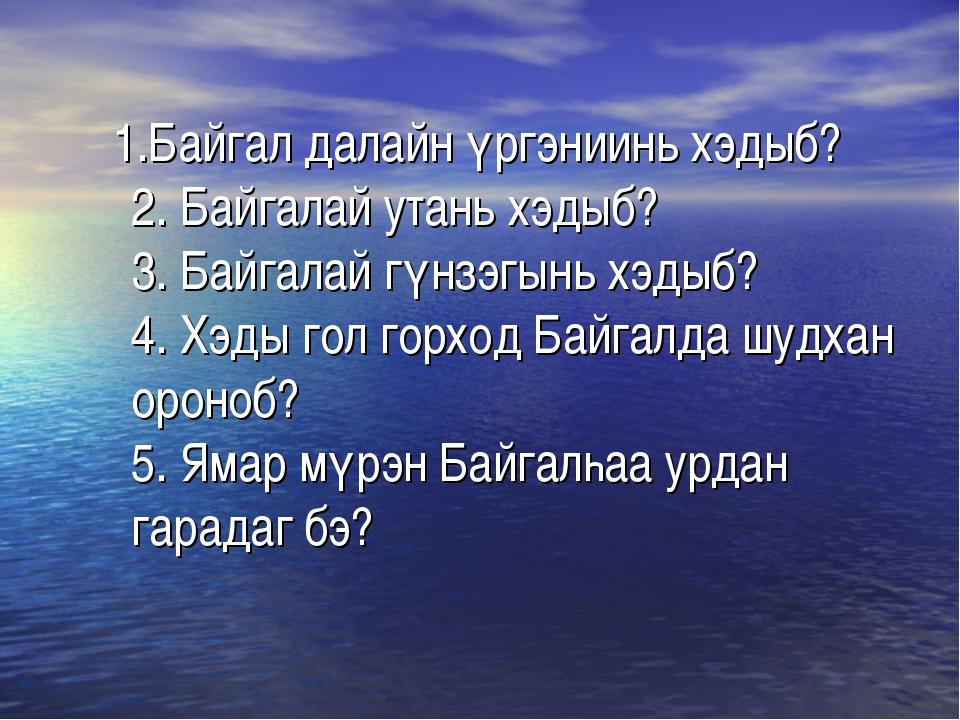 1.Байгал далайн үргэниинь хэдыб? 2. Байгалай утань хэдыб? 3. Байгалай гүнзэг...