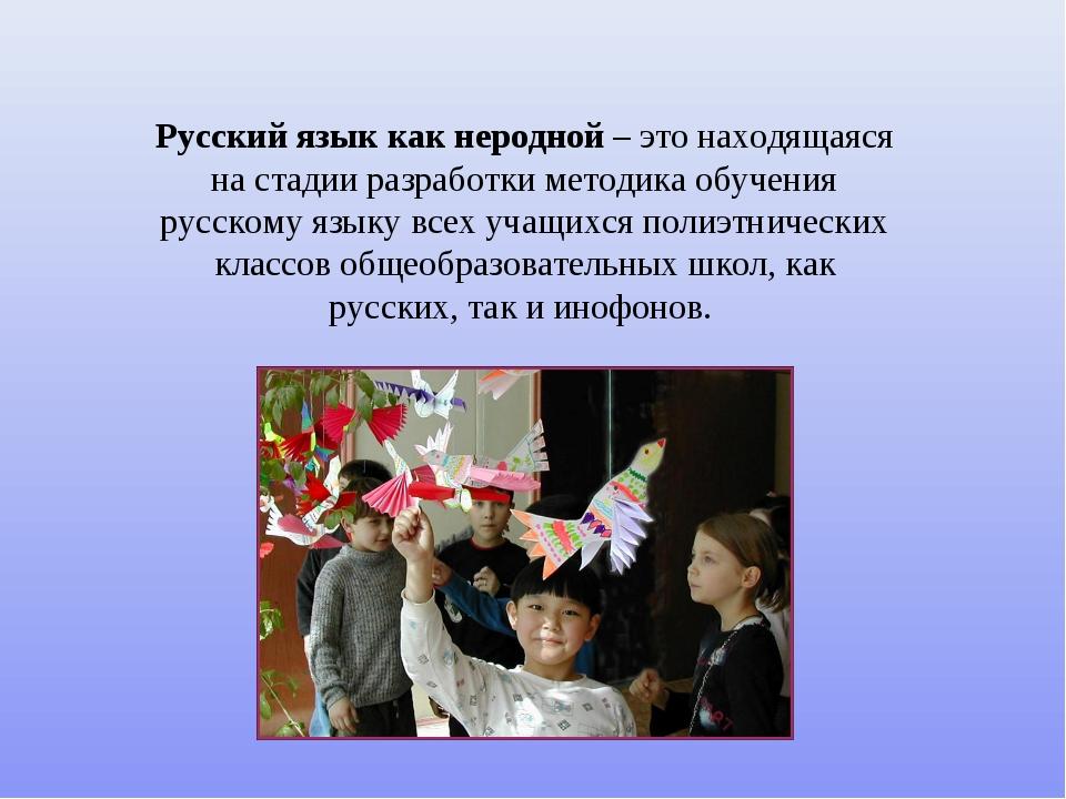 Русский язык как неродной – это находящаяся на стадии разработки методика обу...