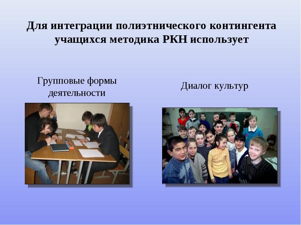 Для интеграции полиэтнического контингента учащихся методика РКН использует Г...